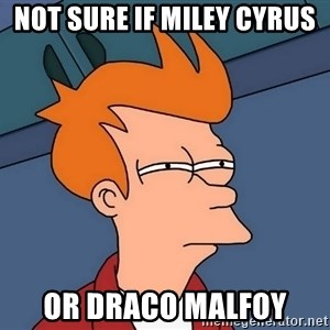 Futurama Fry - NOT sure if Miley cyrus  or draco malfoy