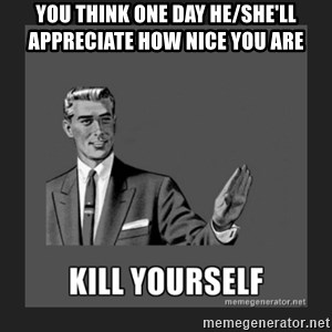 kill yourself guy - you think one day he/she'll appreciate how nice you are