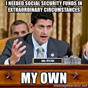 Paul Ryan Meme  - I needed social security funds in extraordinary circumstances My own