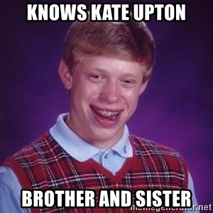 Bad Luck Brian - knows kate upton brother and sister