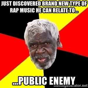 Abo - just discovered brand new type of rap music he can relate to... ...public enemy