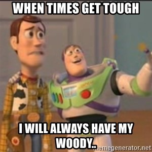 Buzz - When times get tough I will always have my woody..