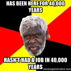 Abo - Has been here for 40,000 years Hasn't had a job in 40,000 years