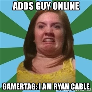 Disgusted Ginger - Adds guy online Gamertag: I Am Ryan Cable