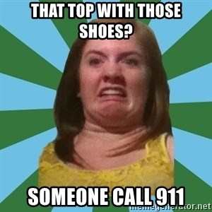 Disgusted Ginger - That top with tHose shoes? Someone call 911