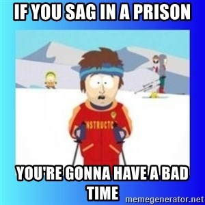 super cool ski instructor - If you sag in a prison you're gonna have a bad time