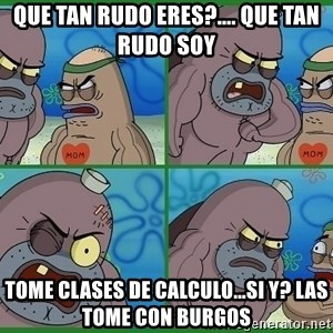 How tough are you - que tan rudo eres?.... que tan rudo soy tome clases de calculo...sI Y? LAS TOME CON BURGOS