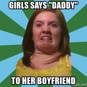 """Disgusted Ginger - girls says """"daddy"""" to her boyfriend"""
