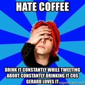 imforig - hate coffee drink it constantly while tweeting about constantly drinking it cos gerard loves it