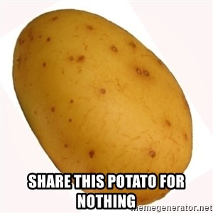 potato meme - Share this potato for nothing
