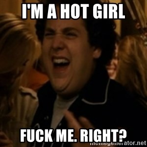 Jonah Hill - I'm a Hot girl Fuck me. right?