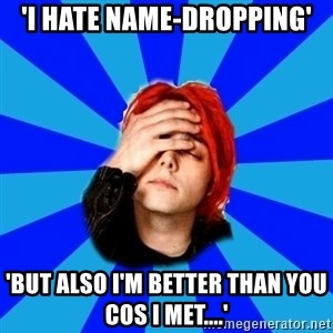 imforig - 'I hate name-dropping' 'But also I'm better than you cos I met....'