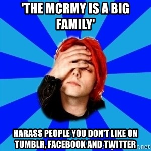 imforig - 'The mcrmy is a big family' harass people you don't like on tumblr, facebook and twitter