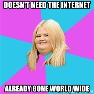 Fat Girl - Doesn't need the internet ALREADY gone world wide