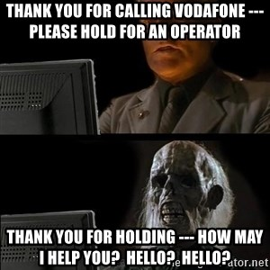 Waiting For - thank you for calling vodafone --- please hold for an operator thank you for holding --- how may i help you?  Hello?  Hello?