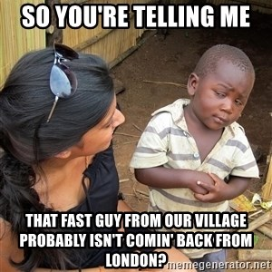 Skeptical African Child - so you're telling me that fast guy from our village probably isn't comin' back from london?