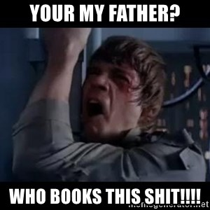 Luke skywalker nooooooo - Your my father? who books this shit!!!!