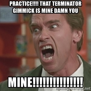 Arnold - practice!!!! that terminator gimmick is MINE DAMN YOu MINE!!!!!!!!!!!!!!!