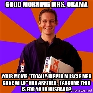 "FedSex Shipping Guy - Good morning Mrs. Obama Your movie ""totally ripped muscle men gone wild"" has arrived.  I assume this is for your husband?"