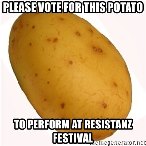 potato meme - PLEASE VOTE FOR THIS POTATO TO PERFORM AT RESISTANZ FESTIVAL