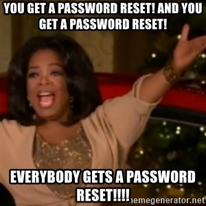 The Giving Oprah - You get a password reset! And you get a password reset! Everybody gets a password reset!!!!
