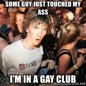 Sudden Realization Ralph - Some Guy just Touched my Ass I'm in a gay club
