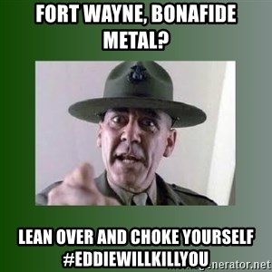 Sgt. Hartman - fort wayne, bonafide metal? lean over and choke yourself #EDDIEWILLKILLYOU