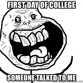 Happy Forever Alone - First day of college Someone talked to me