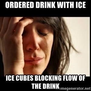 First World Problems - ordered drink with ice ice cubes blocking flow of the drink