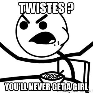 Cereal Guy Angry - Twistes ? You'll never get a girl