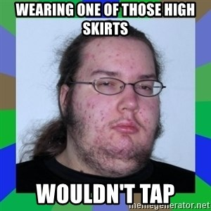 Neckbeard - Wearing one of those high skirts wouldn't tap