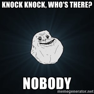 Forever Alone - knock knock, who's there? NObody