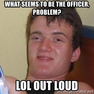 Stoned Guy [Meme] - What seems to be the officer, problem? lol out loud
