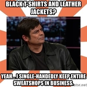 Gillespie Says No - Black t-Shirts and Leather jackets? Yeah... I single-handedly keep entire sweatshops in business.