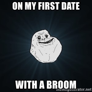 Forever Alone - on my first date with a broom