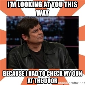 Gillespie Says No - I'm looking at you this way Because i had to check my gun at the door