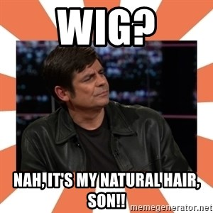 Gillespie Says No - Wig? Nah, it's my natural hair, son!!