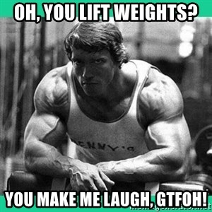 Arnold Crossfit - Oh, you lift weights?  you make me laugh, GTFOH!