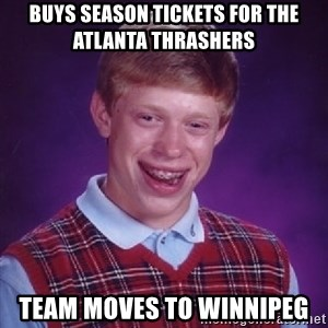 Bad Luck Brian - Buys season tickets for the ATLANTA Thrashers Team moves to Winnipeg
