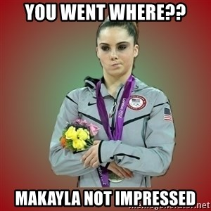 Makayla - You went where?? makayla not impressed