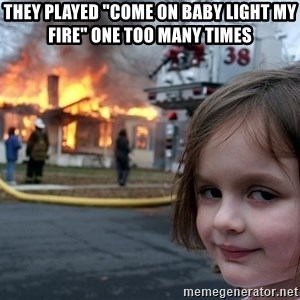"""Disaster Girl - they played """"come on baby light my fire"""" one too many times"""