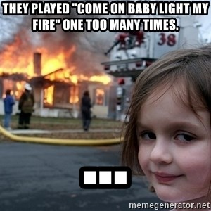 """Disaster Girl - they played """"come on baby light my fire"""" one too many times. ..."""