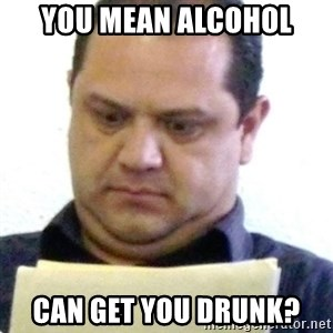 dubious history teacher - you mean alcohol can get you drunk?