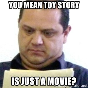 dubious history teacher - you mean toy story is just a movie?