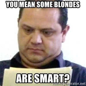 dubious history teacher - you mean some blondes are smart?