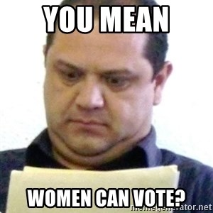 dubious history teacher - you mean  women can vote?
