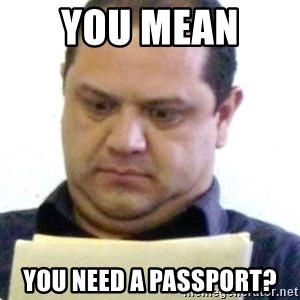 dubious history teacher - you mean  you need a passport?