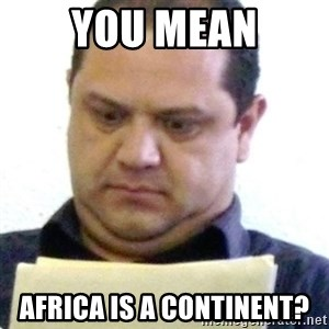 dubious history teacher - you mean africa is a continent?