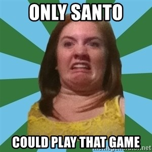 Disgusted Ginger - ONly santo  could play that game