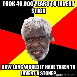Aboriginal - took 40,000 years to invent stick How long would it have taken to invent a stone?